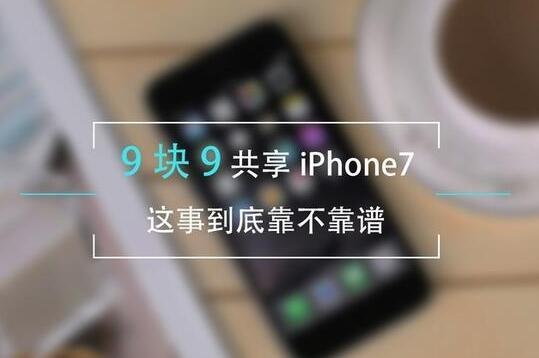 9块9共享iPhone7这事儿 到底靠不靠谱