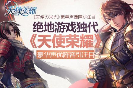 绝地游戏获独代 《天使荣耀》豪华声优阵容引人注目